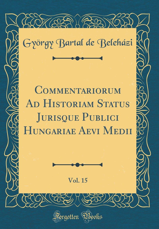 Commentariorum Ad Historiam Status Jurisque Publici Hungariae Aevi Medii, Vol. 15 (Classic Reprint) (Latin Edition) pdf