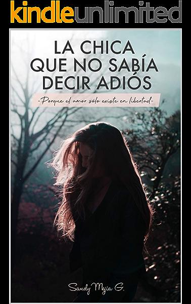 La chica que no sabía decir adiós: Porque el amor sólo existe en libertad eBook: Mejia G., Sandy: Amazon.es: Tienda Kindle