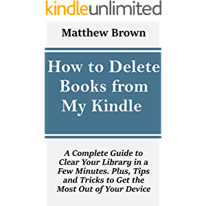 How to Delete Books From My Kindle : A Complete Guide to Clear Your Library in a Few Minutes. Plus, Tips and Tricks to…