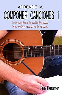 APRENDE A COMPONER CANCIONES 1: Pautas para dominar la creación de melodías, letras,