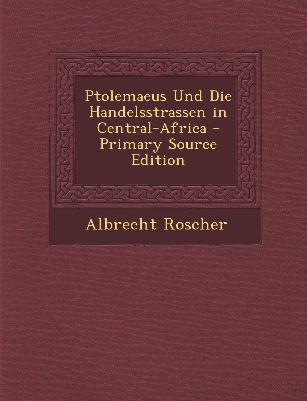 Ptolemaeus Und Die Handelsstrassen in Central-Africa - Primary Source Edition (German Edition) PDF