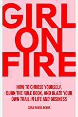 Girl On Fire: How to Choose Yourself, Burn the Rule Book, and Blaze Your Own Trail in Life and Business Kindle Edition