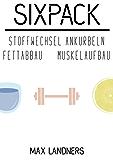 Sixpack - Stoffwechsel Ankurbeln, schnell abnehmen, Muskelaufbau, abnehmen im Spaziergang: maximale Fettverbrennung,(Diät,Stoffwechsel anregen, Bauchmuskeltraining, Wohlbefinden, Fitness ernährung)