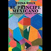 El Príncipe mexicano. Subalternidad, historia y Estado
