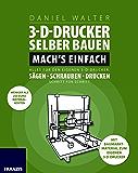 3D-Drucker selber bauen. Mach's einfach!: Alles für den eigenen 3D-Drucken: Sägen, Schrauben, Drucken Schritt für Schritt