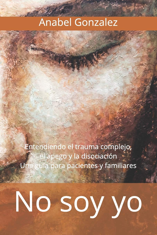 No soy yo: Entendiendo el trauma complejo, el apego, y la ...