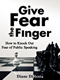 Give Fear the Finger: How to Knock Out Fear of Public Speaking