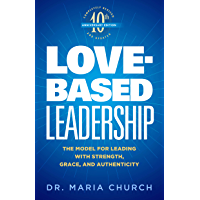Love-Based Leadership: The Model for Leading with Strength, Grace, and Authenticity