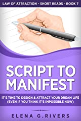 Script to Manifest : It's Time to Design & Attract Your Dream Life (Even if You Think it's Impossible Now) (Law of Attraction Short Reads Book 7) Kindle Edition