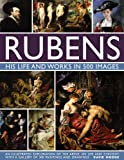 Rubens: His Life and Works in 500 Images: An Illustrated Exploration of the Artist, His Life and Context, with a Gallery of 300 Paintings and Drawings