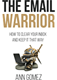 The Email Warrior: How to Clear Your Inbox and Keep it That Way