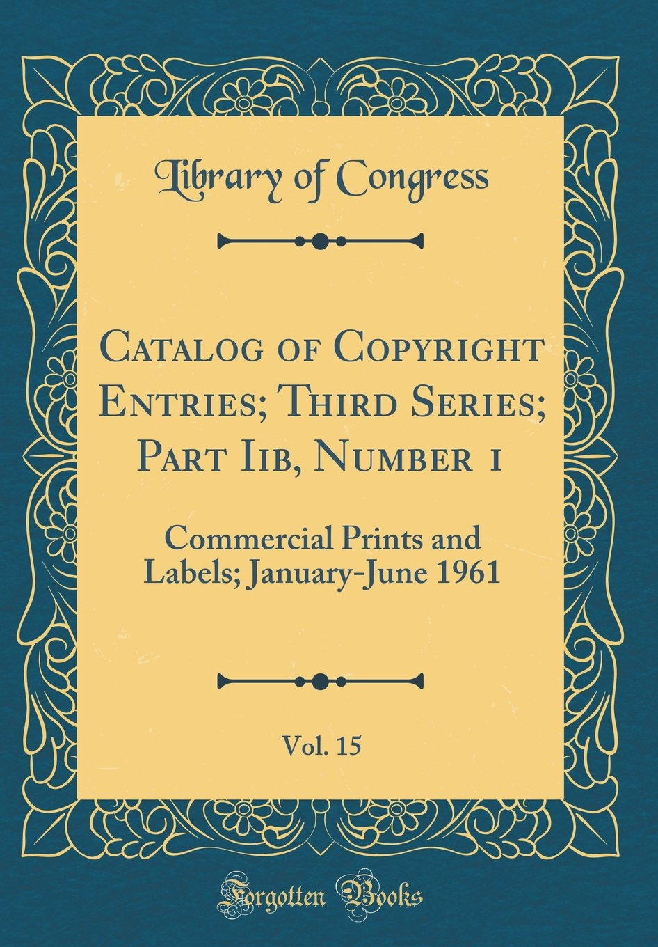Catalog of Copyright Entries; Third Series; Part Iib, Number 1, Vol. 15: Commercial Prints and Labels; January-June 1961 (Classic Reprint) PDF