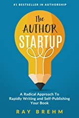 The Author Startup: A Radical Approach To Rapidly Writing and Self-Publishing Your Book On Amazon (Self-Publishing Success Series 1) Kindle Edition