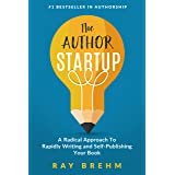 The Author Startup: A Radical Approach To Rapidly Writing and Self-Publishing Your Book On Amazon (Self-Publishing Success Se