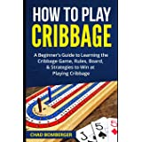 How to Play Cribbage: A Beginner's Guide to Learning the Cribbage Game, Rules, Board, & Strategies to Win at Playing Cribbage