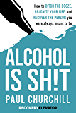 Alcohol is SH!T: How to Ditch the Booze, Re-ignite Your Life, and Recover the Person you Were Always Meant to be.