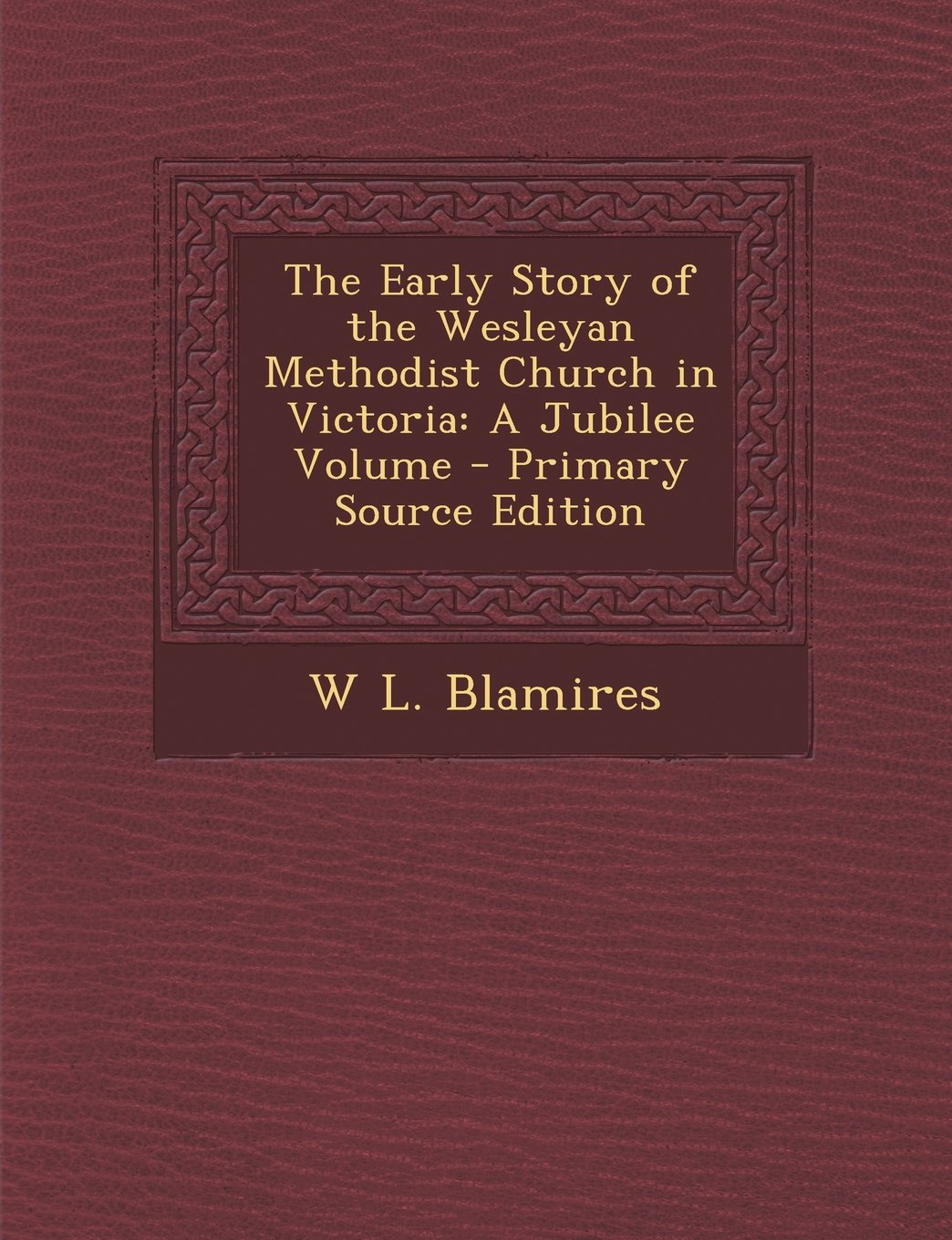 The Early Story of the Wesleyan Methodist Church in Victoria: A Jubilee Volume - Primary Source Edition PDF
