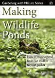 Making Wildlife Ponds: How to Create a Pond to Attract Wildlife to Your Garden (Gardening with Nature)