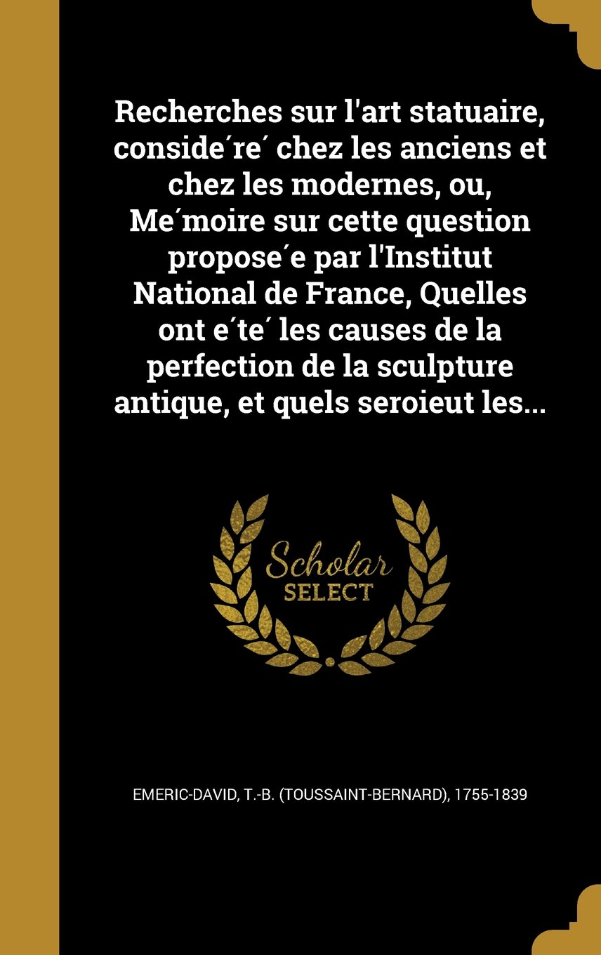 Download Recherches Sur L'Art Statuaire, Conside Re Chez Les Anciens Et Chez Les Modernes, Ou, Me Moire Sur Cette Question Propose E Par L'Institut National de ... Et Quels Seroieut Les... (French Edition) pdf