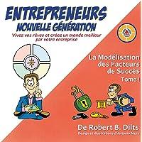 La Modélisation Des Facteurs de Succès Tome I: Entrepreneurs Nouvelle Génération: Vivez Vos Rêves Et Créez Un Monde Meilleur Par Votre Entreprise