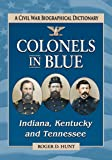 Colonels in Blue-Indiana, Kentucky and Tennessee: A Civil War Biographical Dictionary