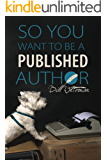 SO YOU WANT To BE A PUBLISHED AUTHOR.