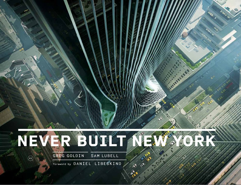 Never Built New York: Greg Goldin, Sam Lubell, Daniel Libeskind:  9781938922756: Amazon.com: Books