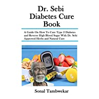 Dr. Sebi Diabetes Cure Book: A Guide On How To Cure Type 2 Diabetes and Reverse High Blood Sugar With Dr. Sebi Approved Herbs and Natural Cure