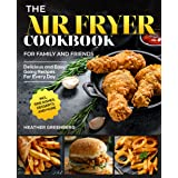 The Air Fryer Cookbook For Family and Friends: Delicious and Easy-Going Recipes For Every Day incl. Side Dishes, Desserts and