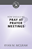 How Should We Pray at Prayer Meetings (Cultivating Biblical Godliness) (English Edition)