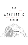 The Atheistic Theist: Why There is No God and You Should Follow Him
