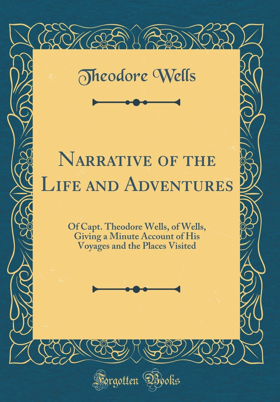 Download Narrative of the Life and Adventures: Of Capt. Theodore Wells, of Wells, Giving a Minute Account of His Voyages and the Places Visited (Classic Reprint) ebook