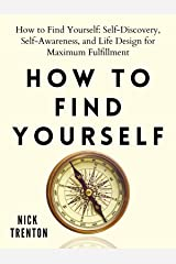How to Find Yourself: Self-Discovery, Self-Awareness, and Life Design for Maximum Fulfillment Kindle Edition