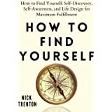 How to Find Yourself: Self-Discovery, Self-Awareness, and Life Design for Maximum Fulfillment