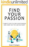 Find Your Passion: 7 simple steps to find your purpose and carry out the job you want