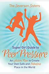 The Severson Sisters Guide To:  Peer Pressure: An Action Plan to Create Your Own Safe and Fabulous Place in the World (Super Girl Guide) Paperback