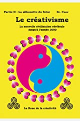 Le créativisme II:  La nouvelle civilisation cérébrale jusqu'à l'année 3000: Partie II : La silhouette du futur (Creativism t. 2) (French Edition) Kindle Edition