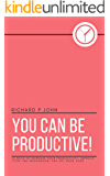 You Can Be Productive!: 15 Ways to Increase Your Productivity, Improve Your Time Management and Get More Done (You Can! Book 2)