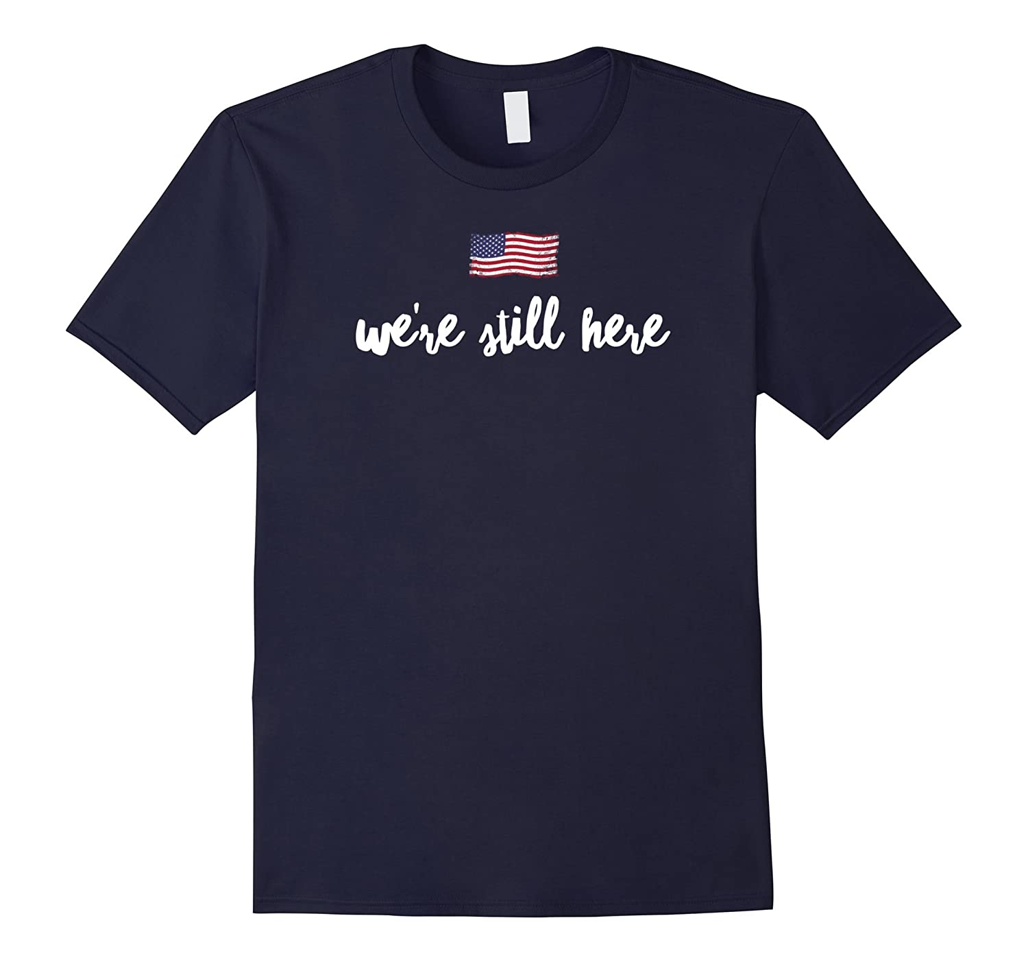 We're Still Here T-Shirt Pro Hillary Anti Trump POTUS 2016 T-BN