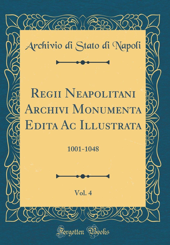 Regii Neapolitani Archivi Monumenta Edita AC Illustrata, Vol. 4: 1001-1048 (Classic Reprint)