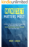 Mindset Matters Most: How to Create Success & Happiness by Releasing from the FEAR, LIMITATIONS & SELF-DOUBT That Hold You Back…