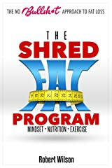 The Shred Fat Program: The No Bullshit Approach To Fat Loss Kindle Edition