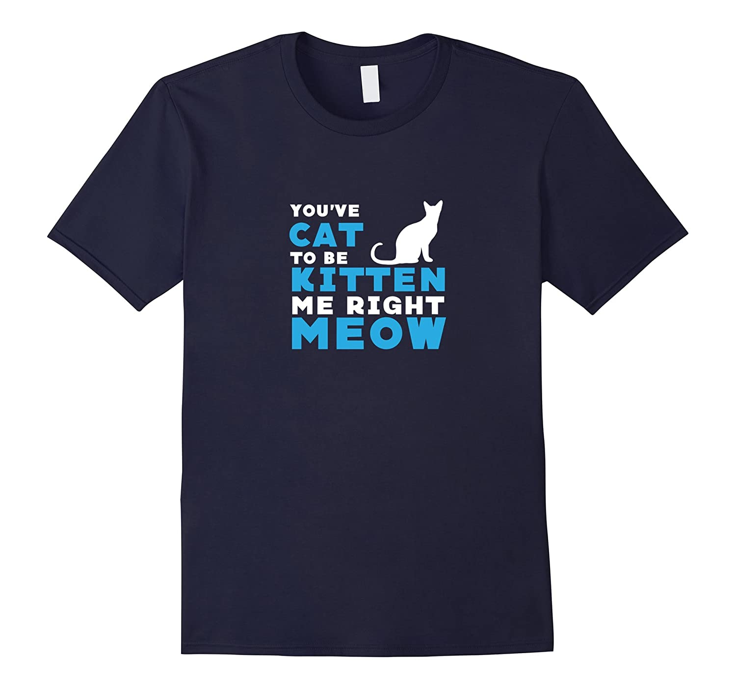 Youve Cat To Be Kitten Me Right Meow Funny Saying T Shirt-TH