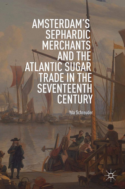 Download Amsterdam's Sephardic Merchants and the Atlantic Sugar Trade in the Seventeenth Century ebook