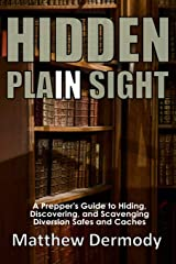 Hidden In Plain Sight: A Prepper's Guide to Hiding, Discovering, and Scavenging Diversion Safes and Caches Paperback