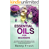 Essential Oils For Beginners: The Complete Guide to the Essential Oil For Weight Loss, Better Sleep, Depression, Detox, Cleanse and Aromatherapy