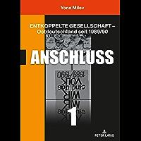 Entkoppelte Gesellschaft  Ostdeutschland seit 1989/90: Band 1: Anschluss