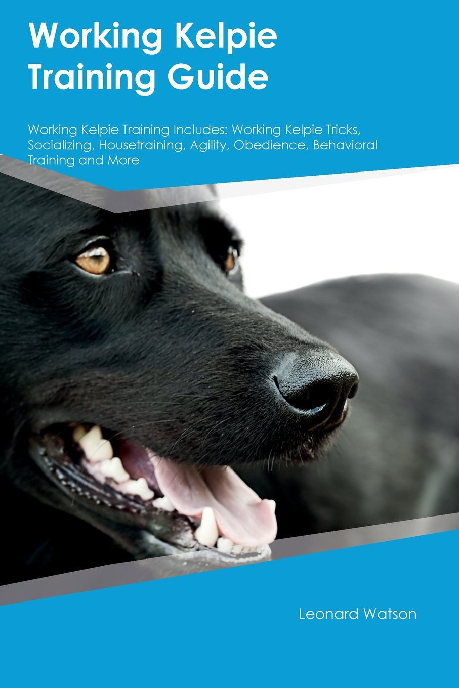 Working Kelpie Training Guide Working Kelpie Training Includes: Working Kelpie Tricks, Socializing, Housetraining, Agility, Obedience, Behavioral Training and More ebook