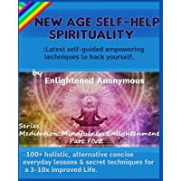 New Age Self-help Spirituality: Latest self-guided empowering techniques to hack yourself.: -100+ holistic, alternative concise everyday lessons & ... (Meditation, Mindfulness & Enlightenment)