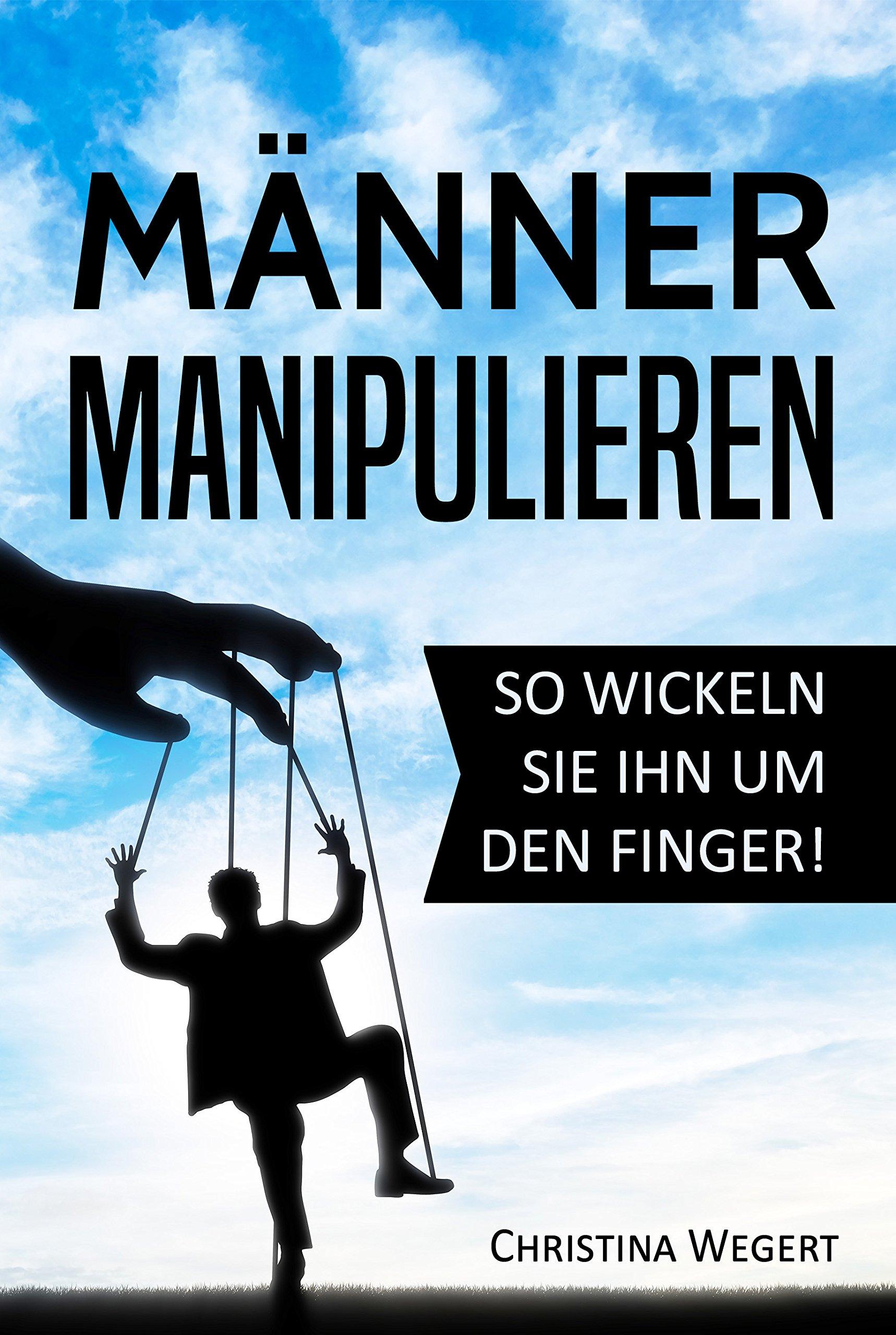 Männer manipulieren: So wickeln Sie ihn um den Finger! ('Frauen wissen welche Knöpfe sie drücken müssen')
